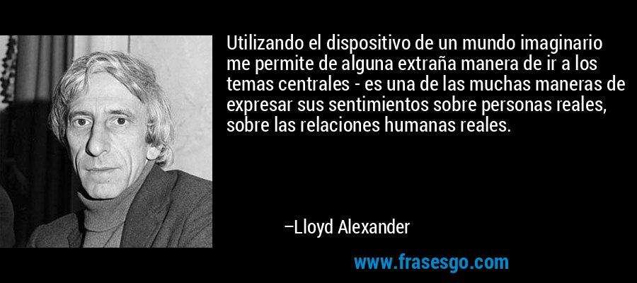 Utilizando el dispositivo de un mundo imaginario me permite de alguna extraña manera de ir a los temas centrales - es una de las muchas maneras de expresar sus sentimientos sobre personas reales, sobre las relaciones humanas reales. – Lloyd Alexander