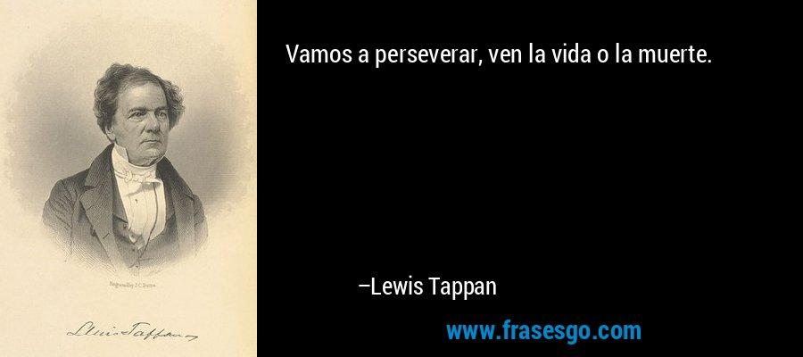 Vamos a perseverar, ven la vida o la muerte. – Lewis Tappan