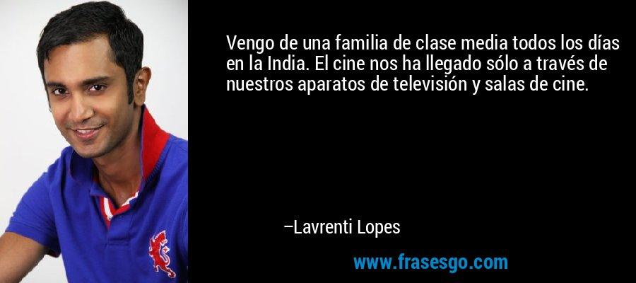 Vengo de una familia de clase media todos los días en la India. El cine nos ha llegado sólo a través de nuestros aparatos de televisión y salas de cine. – Lavrenti Lopes