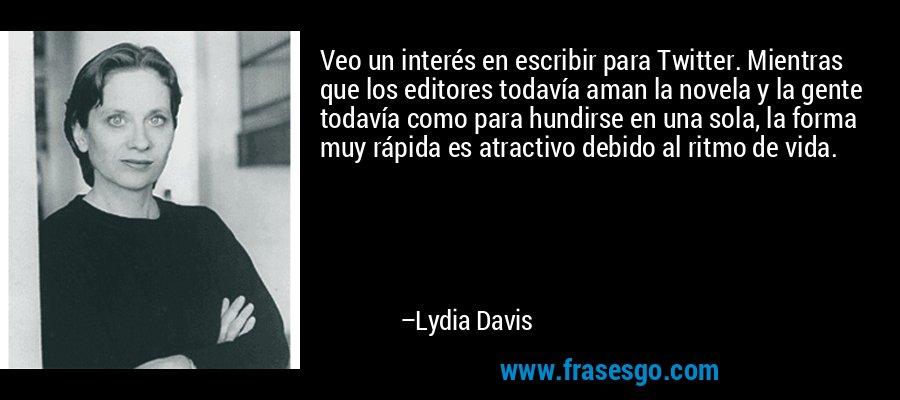 Veo un interés en escribir para Twitter. Mientras que los editores todavía aman la novela y la gente todavía como para hundirse en una sola, la forma muy rápida es atractivo debido al ritmo de vida. – Lydia Davis