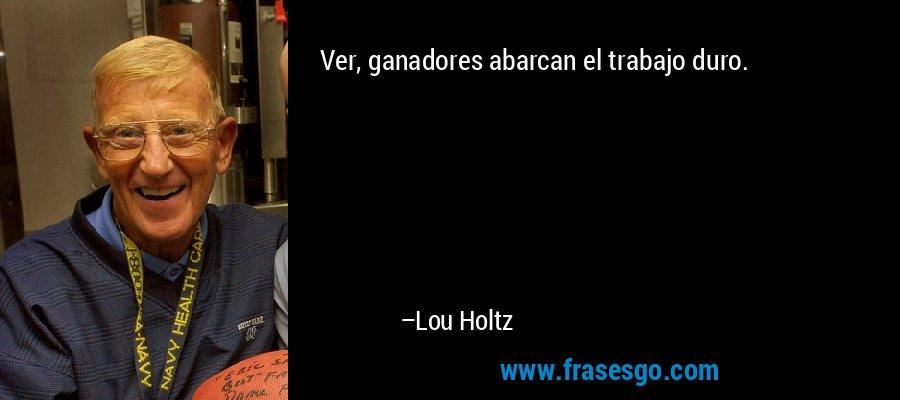 Ver, ganadores abarcan el trabajo duro. – Lou Holtz