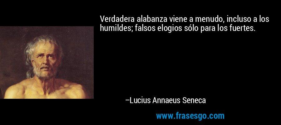 Verdadera alabanza viene a menudo, incluso a los humildes; falsos elogios sólo para los fuertes. – Lucius Annaeus Seneca