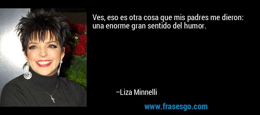Ves, eso es otra cosa que mis padres me dieron: una enorme gran sentido del humor. – Liza Minnelli