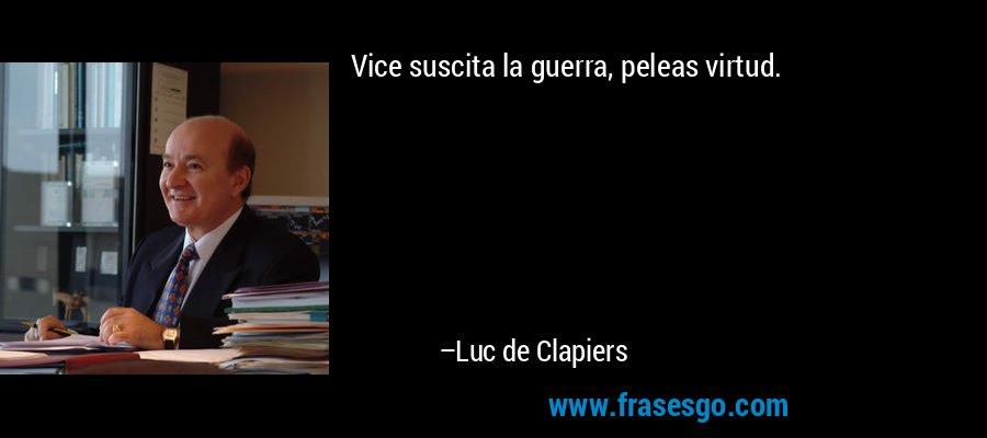 Vice suscita la guerra, peleas virtud. – Luc de Clapiers