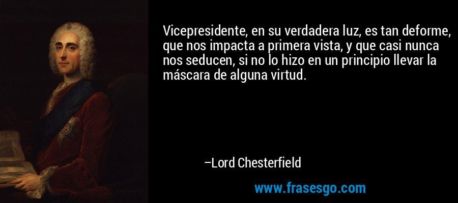 Vicepresidente, en su verdadera luz, es tan deforme, que nos impacta a primera vista, y que casi nunca nos seducen, si no lo hizo en un principio llevar la máscara de alguna virtud. – Lord Chesterfield