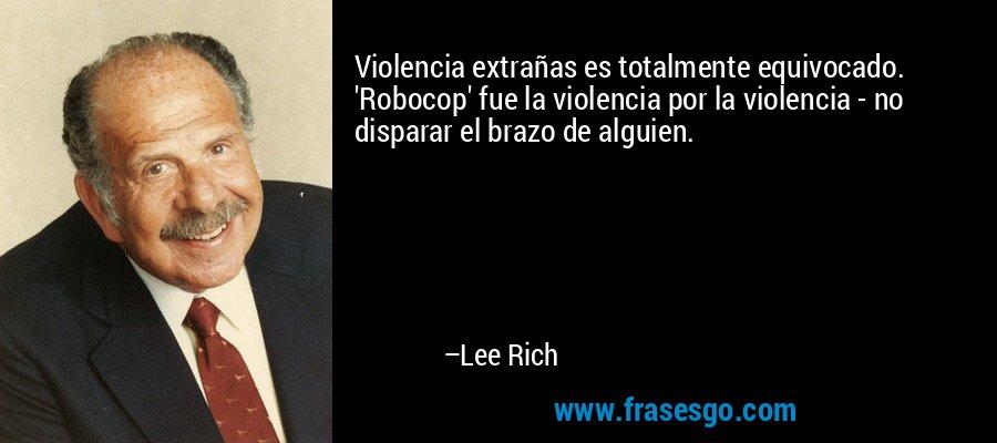 Violencia extrañas es totalmente equivocado. 'Robocop' fue la violencia por la violencia - no disparar el brazo de alguien. – Lee Rich