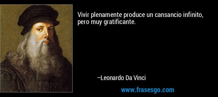 Vivir plenamente produce un cansancio infinito, pero muy gratificante. – Leonardo Da Vinci