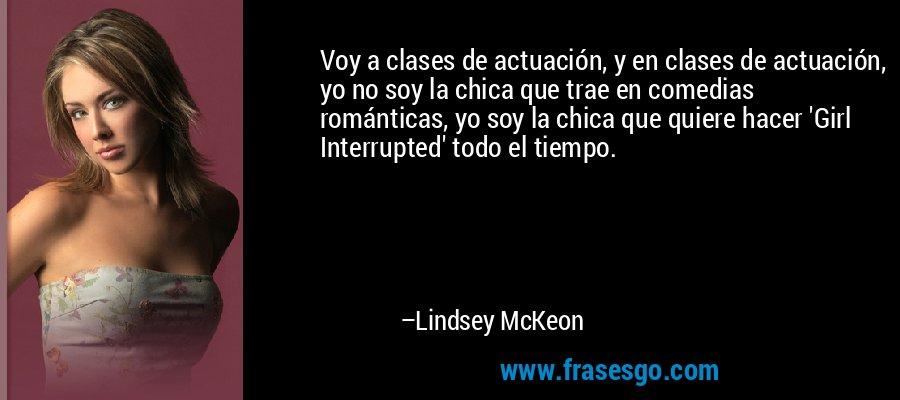 Voy a clases de actuación, y en clases de actuación, yo no soy la chica que trae en comedias románticas, yo soy la chica que quiere hacer 'Girl Interrupted' todo el tiempo. – Lindsey McKeon