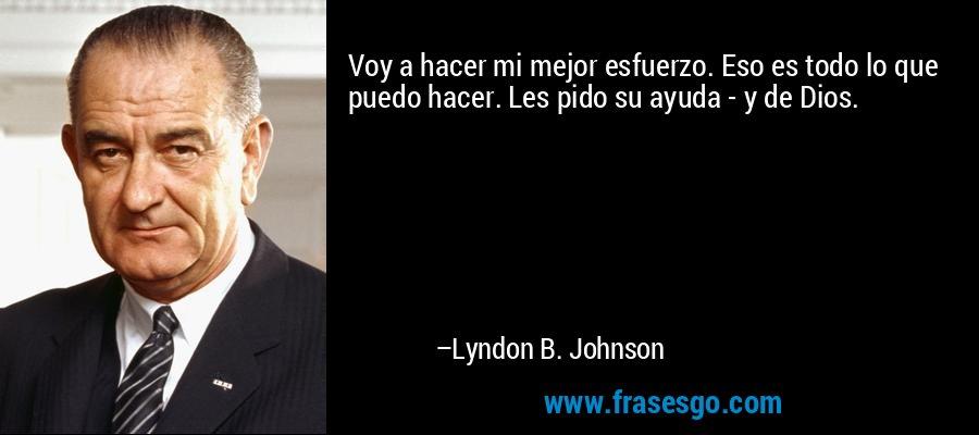 Voy a hacer mi mejor esfuerzo. Eso es todo lo que puedo hacer. Les pido su ayuda - y de Dios. – Lyndon B. Johnson
