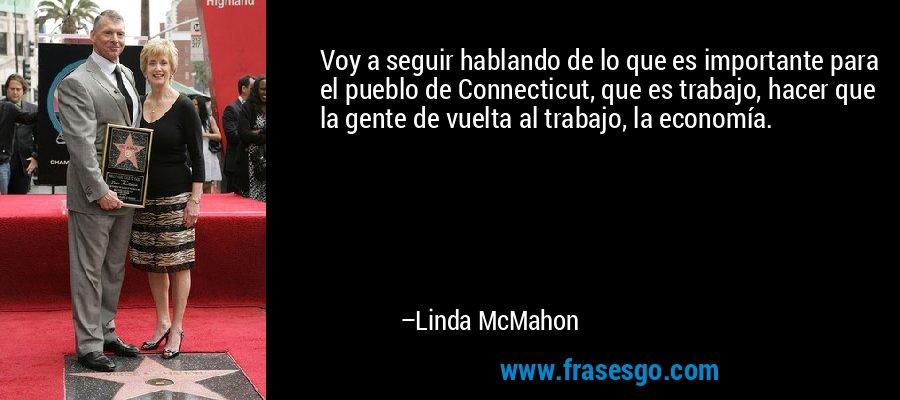 Voy a seguir hablando de lo que es importante para el pueblo de Connecticut, que es trabajo, hacer que la gente de vuelta al trabajo, la economía. – Linda McMahon