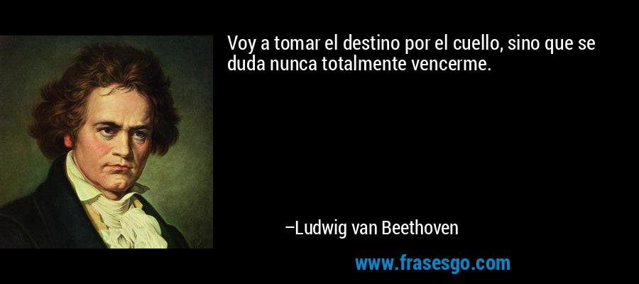 Voy a tomar el destino por el cuello, sino que se duda nunca totalmente vencerme. – Ludwig van Beethoven