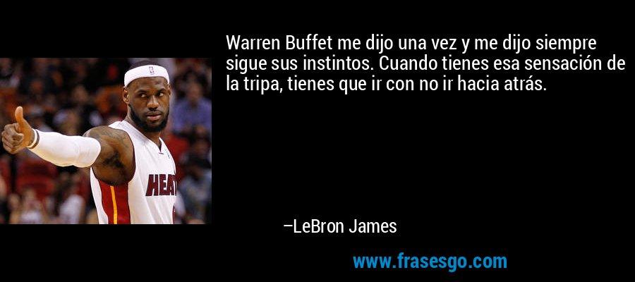 Warren Buffet me dijo una vez y me dijo siempre sigue sus instintos. Cuando tienes esa sensación de la tripa, tienes que ir con no ir hacia atrás. – LeBron James