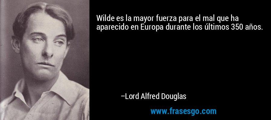 Wilde es la mayor fuerza para el mal que ha aparecido en Europa durante los últimos 350 años. – Lord Alfred Douglas
