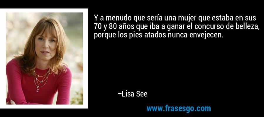 Y a menudo que sería una mujer que estaba en sus 70 y 80 años que iba a ganar el concurso de belleza, porque los pies atados nunca envejecen. – Lisa See