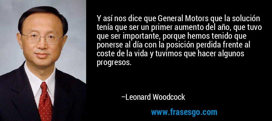 Y así nos dice que General Motors que la solución tenía que ser un primer aumento del año, que tuvo que ser importante, porque hemos tenido que ponerse al día con la posición perdida frente al coste de la vida y tuvimos que hacer algunos progresos. – Leonard Woodcock