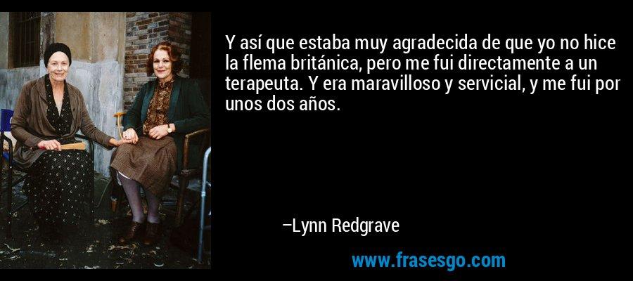 Y así que estaba muy agradecida de que yo no hice la flema británica, pero me fui directamente a un terapeuta. Y era maravilloso y servicial, y me fui por unos dos años. – Lynn Redgrave
