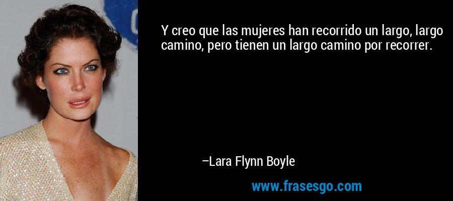 Y creo que las mujeres han recorrido un largo, largo camino, pero tienen un largo camino por recorrer. – Lara Flynn Boyle