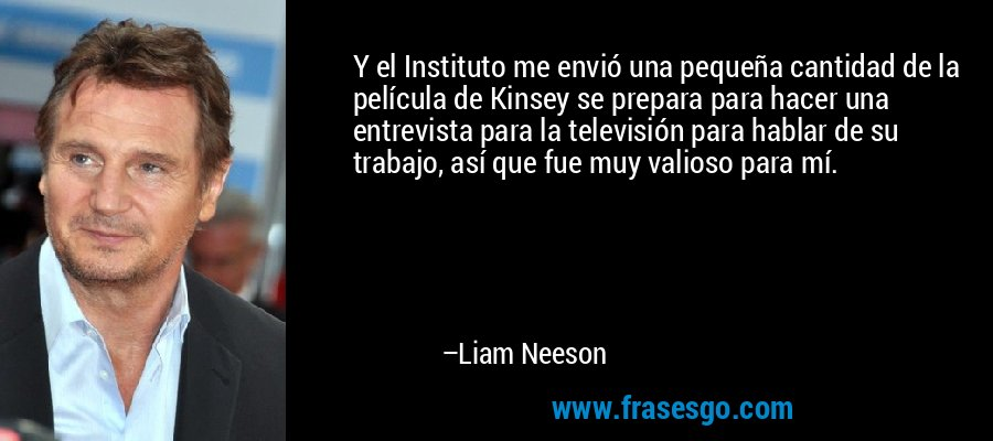Y el Instituto me envió una pequeña cantidad de la película de Kinsey se prepara para hacer una entrevista para la televisión para hablar de su trabajo, así que fue muy valioso para mí. – Liam Neeson