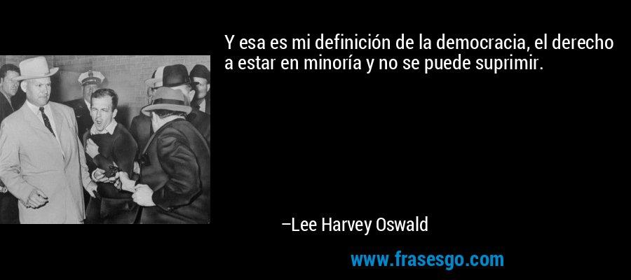 Y esa es mi definición de la democracia, el derecho a estar en minoría y no se puede suprimir. – Lee Harvey Oswald