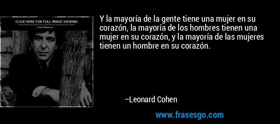 Y la mayoría de la gente tiene una mujer en su corazón, la mayoría de los hombres tienen una mujer en su corazón, y la mayoría de las mujeres tienen un hombre en su corazón. – Leonard Cohen