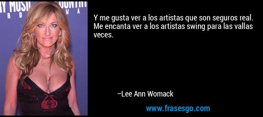 Y me gusta ver a los artistas que son seguros real. Me encanta ver a los artistas swing para las vallas veces. – Lee Ann Womack