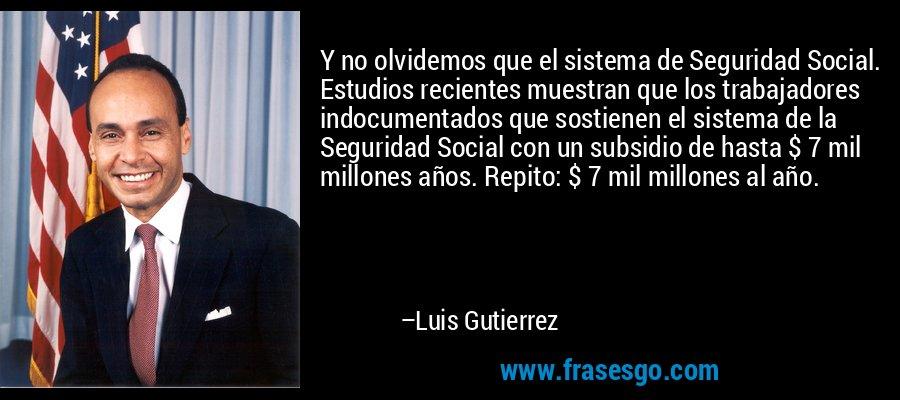 Y no olvidemos que el sistema de Seguridad Social. Estudios recientes muestran que los trabajadores indocumentados que sostienen el sistema de la Seguridad Social con un subsidio de hasta $ 7 mil millones años. Repito: $ 7 mil millones al año. – Luis Gutierrez