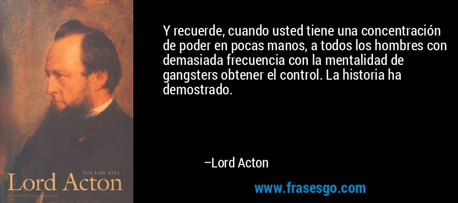 Y recuerde, cuando usted tiene una concentración de poder en pocas manos, a todos los hombres con demasiada frecuencia con la mentalidad de gangsters obtener el control. La historia ha demostrado. – Lord Acton