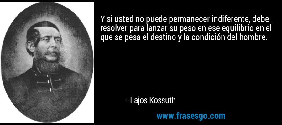 Y si usted no puede permanecer indiferente, debe resolver para lanzar su peso en ese equilibrio en el que se pesa el destino y la condición del hombre. – Lajos Kossuth
