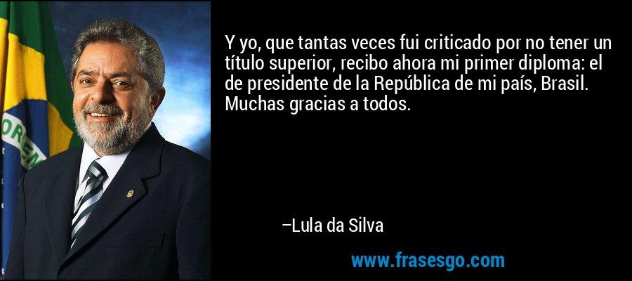 Y yo, que tantas veces fui criticado por no tener un título superior, recibo ahora mi primer diploma: el de presidente de la República de mi país, Brasil. Muchas gracias a todos. – Lula da Silva