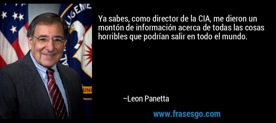 Ya sabes, como director de la CIA, me dieron un montón de información acerca de todas las cosas horribles que podrían salir en todo el mundo. – Leon Panetta