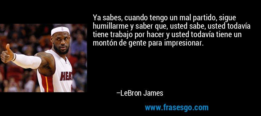 Ya sabes, cuando tengo un mal partido, sigue humillarme y saber que, usted sabe, usted todavía tiene trabajo por hacer y usted todavía tiene un montón de gente para impresionar. – LeBron James