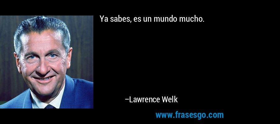 Ya sabes, es un mundo mucho. – Lawrence Welk