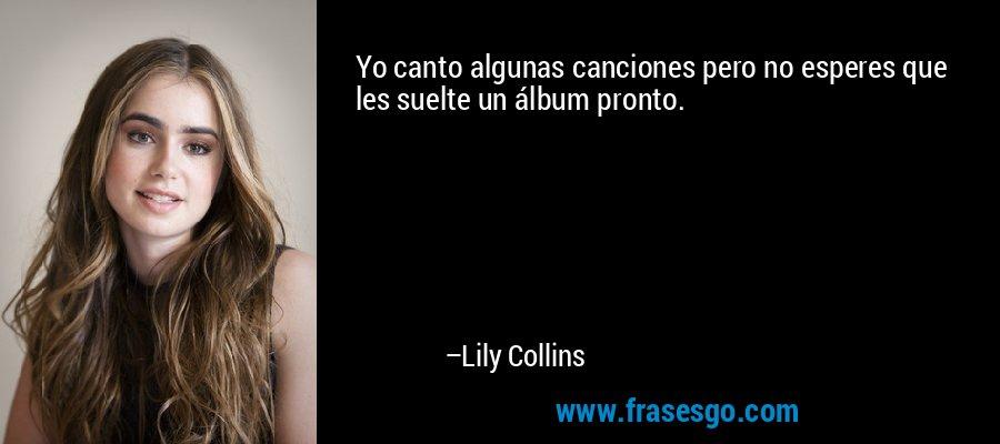 Yo canto algunas canciones pero no esperes que les suelte un álbum pronto. – Lily Collins