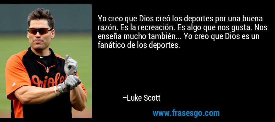 Yo creo que Dios creó los deportes por una buena razón. Es la recreación. Es algo que nos gusta. Nos enseña mucho también... Yo creo que Dios es un fanático de los deportes. – Luke Scott