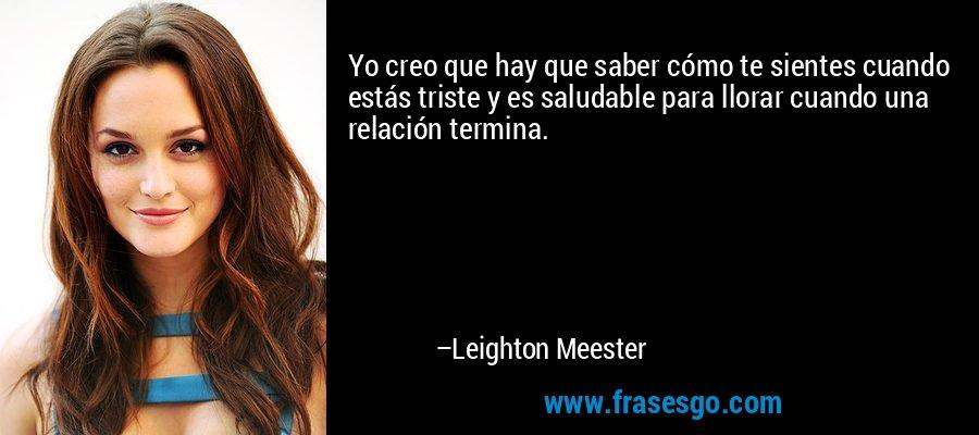 Yo creo que hay que saber cómo te sientes cuando estás triste y es saludable para llorar cuando una relación termina. – Leighton Meester