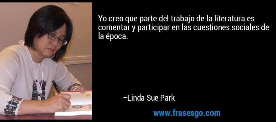 Yo creo que parte del trabajo de la literatura es comentar y participar en las cuestiones sociales de la época. – Linda Sue Park