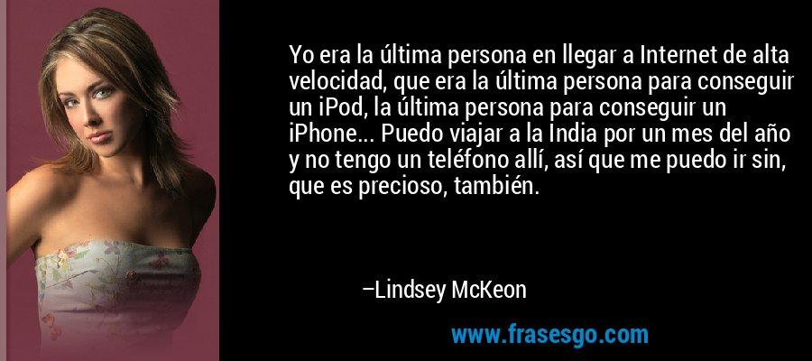 Yo era la última persona en llegar a Internet de alta velocidad, que era la última persona para conseguir un iPod, la última persona para conseguir un iPhone... Puedo viajar a la India por un mes del año y no tengo un teléfono allí, así que me puedo ir sin, que es precioso, también. – Lindsey McKeon