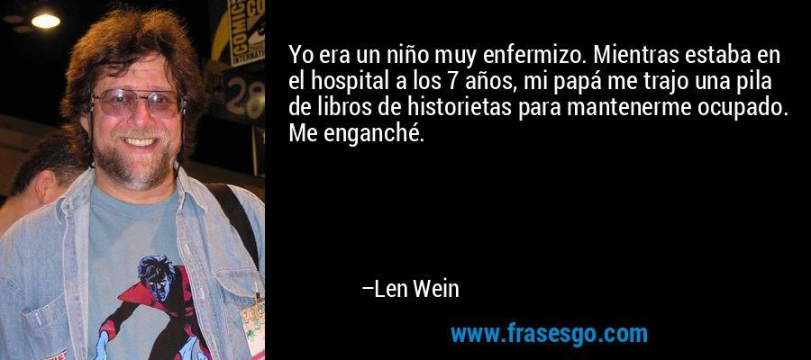 Yo era un niño muy enfermizo. Mientras estaba en el hospital a los 7 años, mi papá me trajo una pila de libros de historietas para mantenerme ocupado. Me enganché. – Len Wein