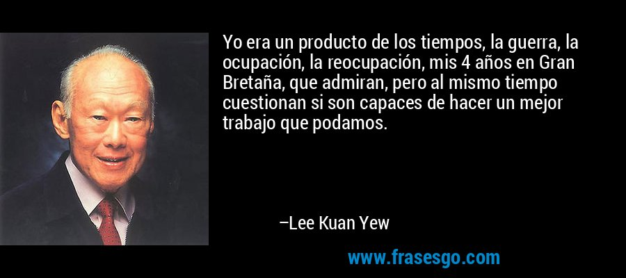 Yo era un producto de los tiempos, la guerra, la ocupación, la reocupación, mis 4 años en Gran Bretaña, que admiran, pero al mismo tiempo cuestionan si son capaces de hacer un mejor trabajo que podamos. – Lee Kuan Yew