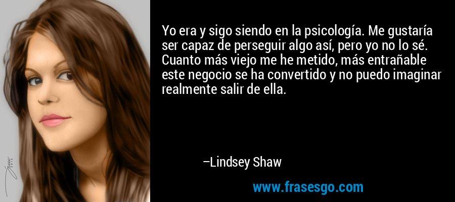 Yo era y sigo siendo en la psicología. Me gustaría ser capaz de perseguir algo así, pero yo no lo sé. Cuanto más viejo me he metido, más entrañable este negocio se ha convertido y no puedo imaginar realmente salir de ella. – Lindsey Shaw