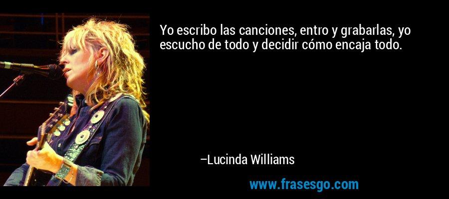 Yo escribo las canciones, entro y grabarlas, yo escucho de todo y decidir cómo encaja todo. – Lucinda Williams