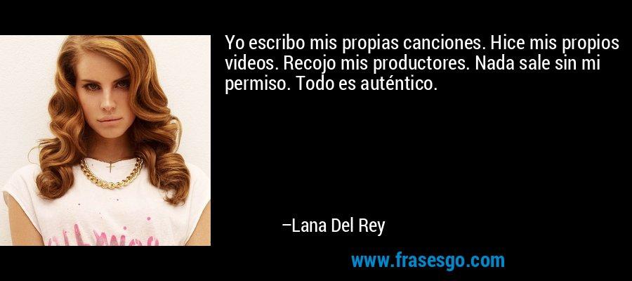Yo escribo mis propias canciones. Hice mis propios videos. Recojo mis productores. Nada sale sin mi permiso. Todo es auténtico. – Lana Del Rey