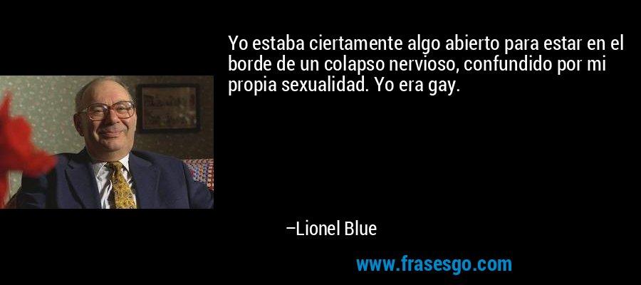 Yo estaba ciertamente algo abierto para estar en el borde de un colapso nervioso, confundido por mi propia sexualidad. Yo era gay. – Lionel Blue