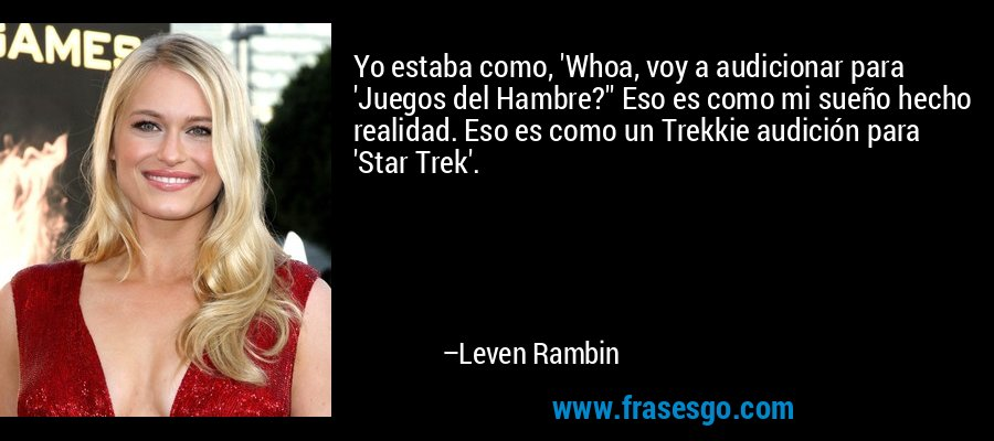 Yo estaba como, 'Whoa, voy a audicionar para 'Juegos del Hambre?'' Eso es como mi sueño hecho realidad. Eso es como un Trekkie audición para 'Star Trek'. – Leven Rambin
