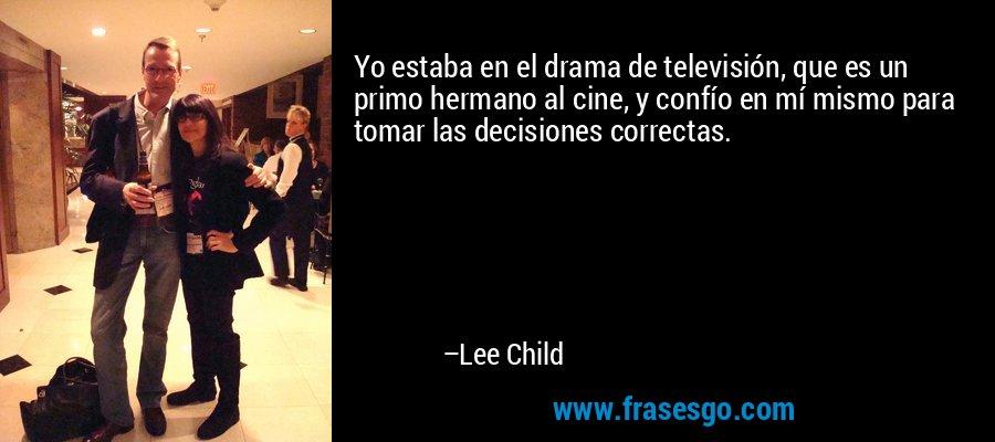 Yo estaba en el drama de televisión, que es un primo hermano al cine, y confío en mí mismo para tomar las decisiones correctas. – Lee Child