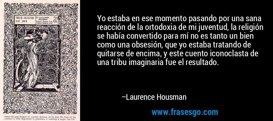 Yo estaba en ese momento pasando por una sana reacción de la ortodoxia de mi juventud, la religión se había convertido para mí no es tanto un bien como una obsesión, que yo estaba tratando de quitarse de encima, y este cuento iconoclasta de una tribu imaginaria fue el resultado. – Laurence Housman