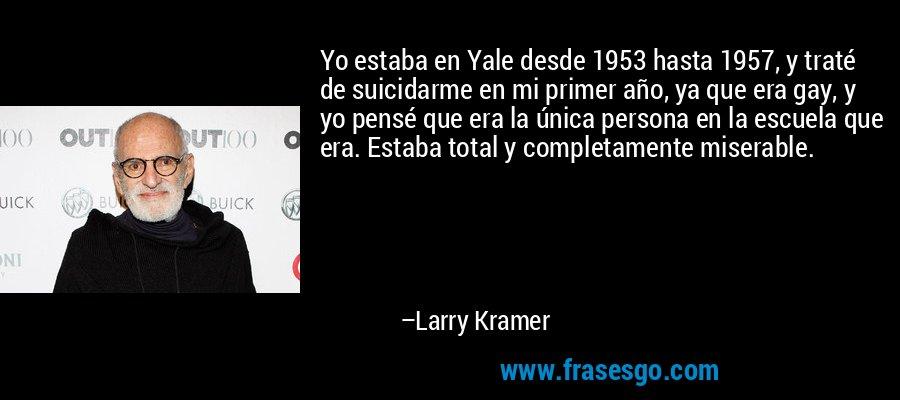 Yo estaba en Yale desde 1953 hasta 1957, y traté de suicidarme en mi primer año, ya que era gay, y yo pensé que era la única persona en la escuela que era. Estaba total y completamente miserable. – Larry Kramer