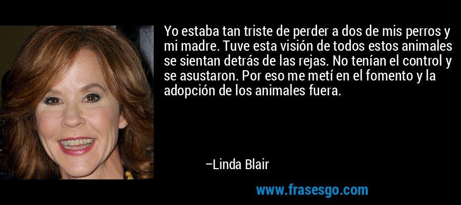 Yo estaba tan triste de perder a dos de mis perros y mi madre. Tuve esta visión de todos estos animales se sientan detrás de las rejas. No tenían el control y se asustaron. Por eso me metí en el fomento y la adopción de los animales fuera. – Linda Blair
