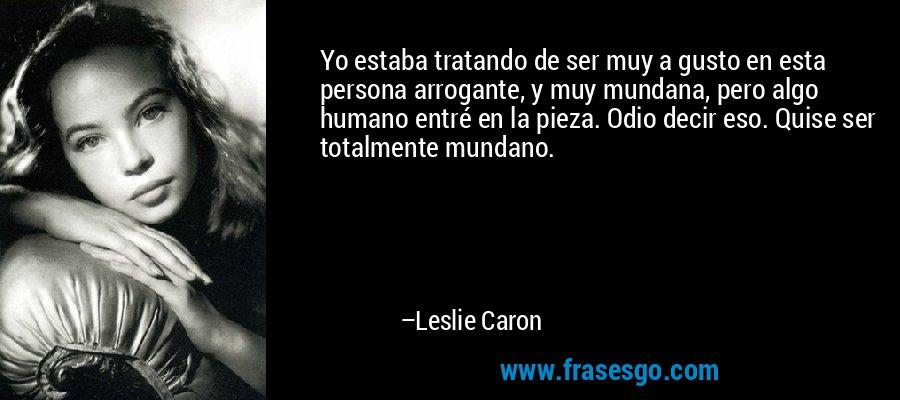 Yo estaba tratando de ser muy a gusto en esta persona arrogante, y muy mundana, pero algo humano entré en la pieza. Odio decir eso. Quise ser totalmente mundano. – Leslie Caron
