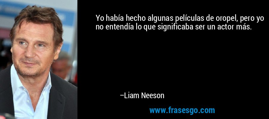 Yo había hecho algunas películas de oropel, pero yo no entendía lo que significaba ser un actor más. – Liam Neeson